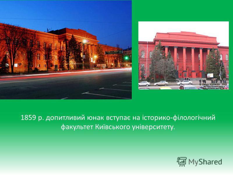 1859 р. допитливий юнак вступає на історико-філологічний факультет Київського університету.