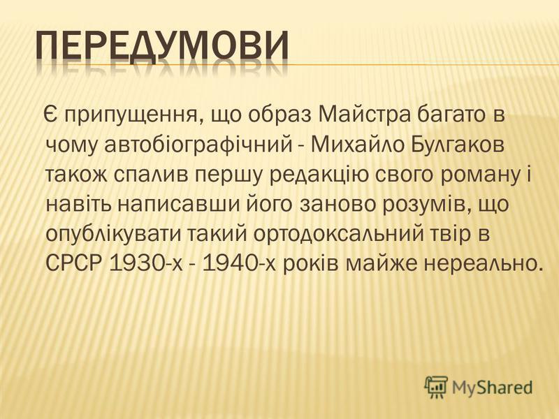 Є припущення, що образ Майстра багато в чому автобіографічний - Михайло Булгаков також спалив першу редакцію свого роману і навіть написавши його заново розумів, що опублікувати такий ортодоксальний твір в СРСР 1930-х - 1940-х років майже нереально.