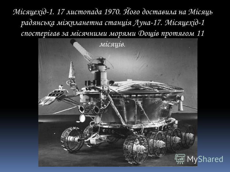Місяцехід-1. 17 листопада 1970. Його доставила на Місяць радянська міжпланетна станція Луна-17. Місяцехід-1 спостерігав за місячними морями Дощів протягом 11 місяців.