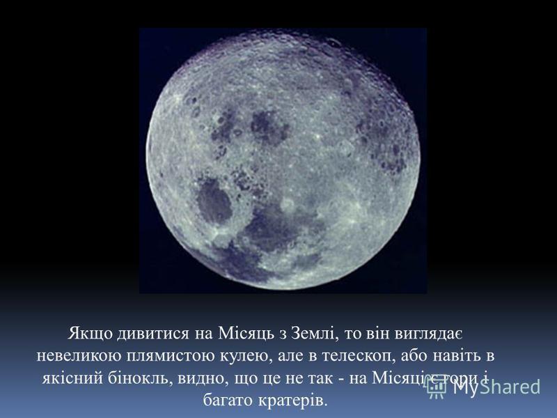Якщо дивитися на Місяць з Землі, то він виглядає невеликою плямистою кулею, але в телескоп, або навіть в якісний бінокль, видно, що це не так - на Місяці є гори і багато кратерів.