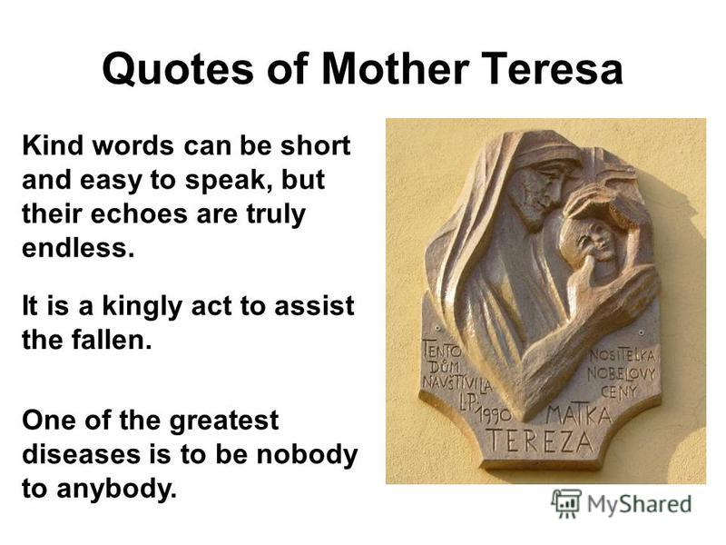 Quotes of Mother Teresa Kind words can be short and easy to speak, but their echoes are truly endless. It is a kingly act to assist the fallen. One of the greatest diseases is to be nobody to anybody.