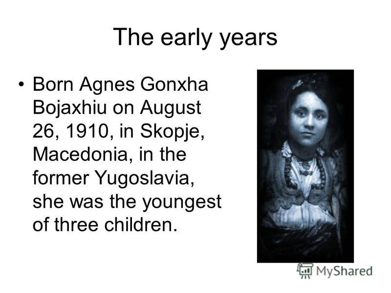The early years Born Agnes Gonxha Bojaxhiu on August 26, 1910, in Skopje, Macedonia, in the former Yugoslavia, she was the youngest of three children.