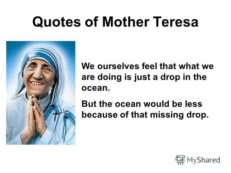 Quotes of Mother Teresa We ourselves feel that what we are doing is just a drop in the ocean. But the ocean would be less because of that missing drop.