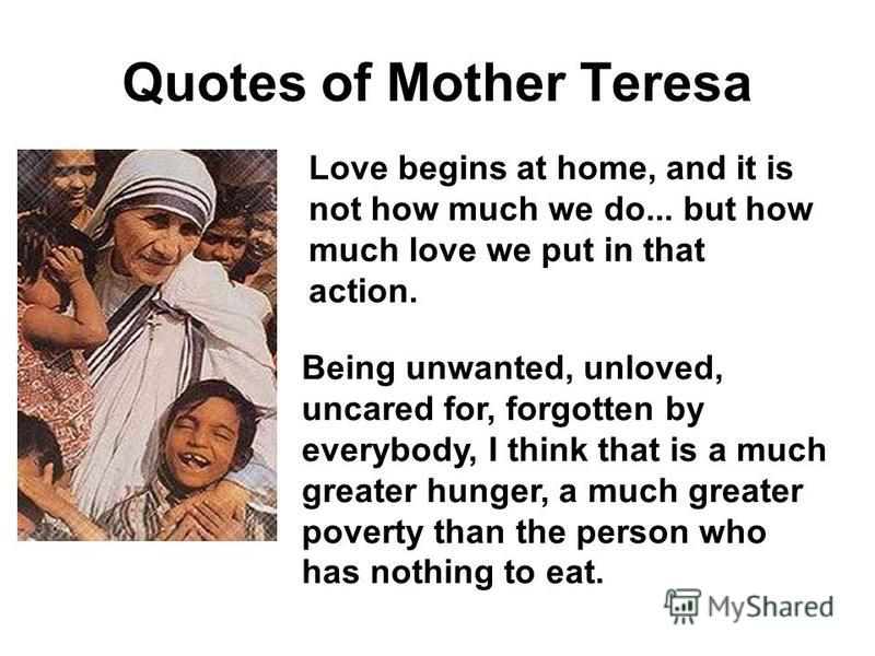 Quotes of Mother Teresa Love begins at home, and it is not how much we do... but how much love we put in that action. Being unwanted, unloved, uncared for, forgotten by everybody, I think that is a much greater hunger, a much greater poverty than the