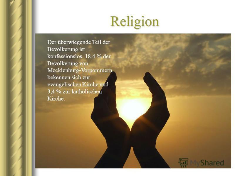 Religion Der überwiegende Teil der Bevölkerung ist konfessionslos. 18,4 % der Bevölkerung von Mecklenburg-Vorpommern bekennen sich zur evangelischen Kirche und 3,4 % zur katholischen Kirche.