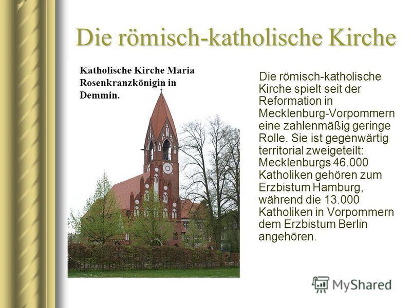 Die römisch-katholische Kirche Die römisch-katholische Kirche spielt seit der Reformation in Mecklenburg-Vorpommern eine zahlenmäßig geringe Rolle. Sie ist gegenwärtig territorial zweigeteilt: Mecklenburgs 46.000 Katholiken gehören zum Erzbistum Hamb