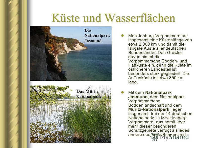 Küste und Wasserflächen Mecklenburg-Vorpommern hat insgesamt eine Küstenlänge von etwa 2.000 km und damit die längste Küste aller deutschen Bundesländer. Den Großteil davon nimmt die Vorpommersche Bodden- und Haffküste ein, denn die Küste im östliche