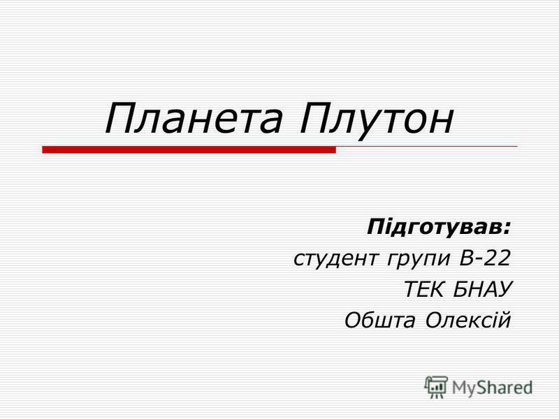 Планета Плутон Підготував: студент групи В-22 ТЕК БНАУ Обшта Олексій