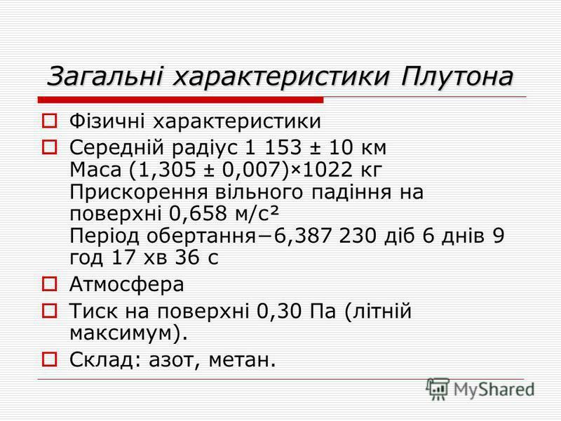 Загальні характеристики Плутона Фізичні характеристики Середній радіус 1 153 ± 10 км Маса (1,305 ± 0,007)×1022 кг Прискорення вільного падіння на поверхні 0,658 м/с² Період обертання6,387 230 діб 6 днів 9 год 17 хв 36 с Атмосфера Тиск на поверхні 0,3