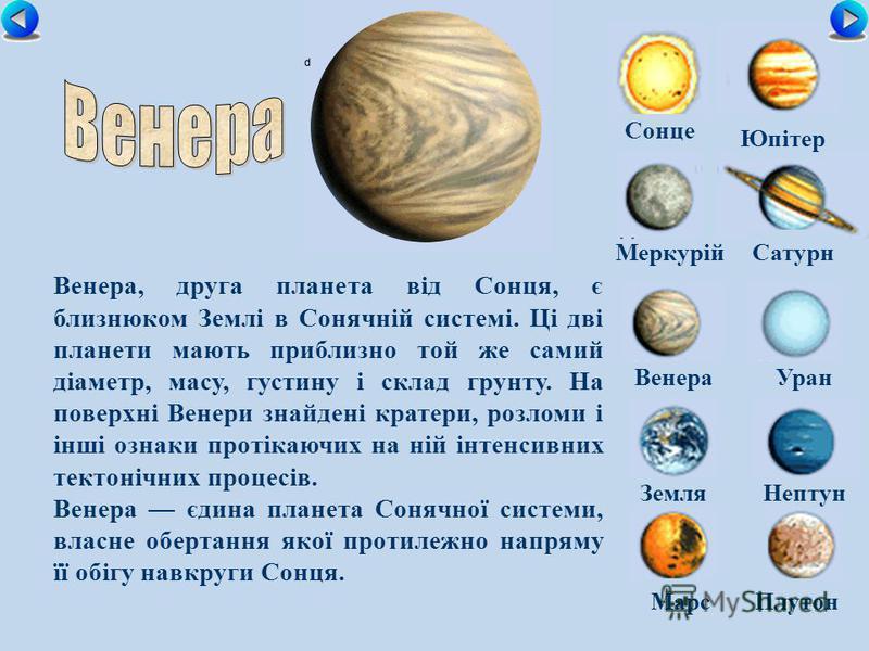 Сонце МеркурійСатурн ВенераУран ЗемляНептун Юпітер МарсПлутон Венера, друга планета від Сонця, є близнюком Землі в Сонячній системі. Ці дві планети мають приблизно той же самий діаметр, масу, густину і склад грунту. На поверхні Венери знайдені кратер