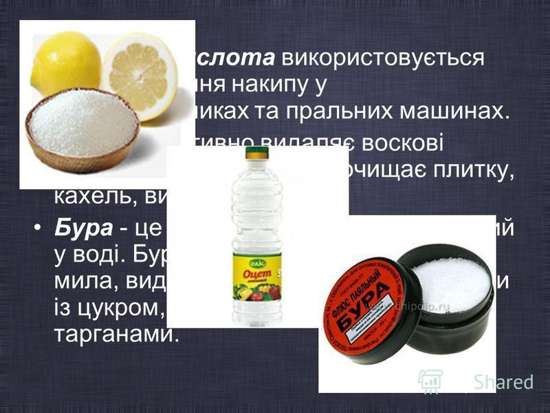 Лимонна кислота використовується для видалення накипу у електрочайниках та пральних машинах. Оцет ефективно видаляє воскові плями й плями від смол, очищає плитку, кахель, видаляє накип. Бура - це природній мінерал, розчинний у воді. Бура поліпшує мий