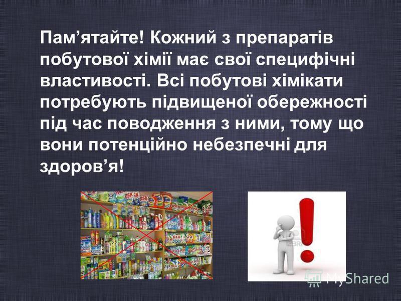 Памятайте! Кожний з препаратів побутової хімії має свої специфічні властивості. Всі побутові хімікати потребують підвищеної обережності під час поводження з ними, тому що вони потенційно небезпечні для здоровя!