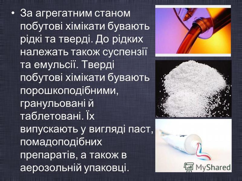 За агрегатним станом побутові хімікати бувають рідкі та тверді. До рідких належать також суспензії та емульсії. Тверді побутові хімікати бувають порошкоподібними, гранульовані й таблетовані. Їх випускають у вигляді паст, помадоподібних препаратів, а
