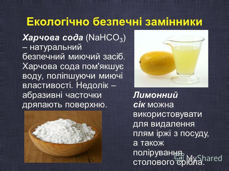 Екологічно безпечні замінники Харчова сода (NaHCO 3 ) – натуральний безпечний миючий засіб. Харчова сода пом'якшує воду, поліпшуючи миючі властивості. Недолік – абразивні часточки дряпають поверхню. Лимонний сік можна використовувати для видалення пл