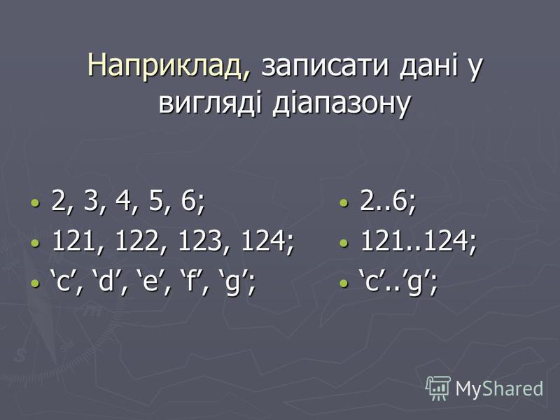 Наприклад, записати дані у вигляді діапазону 2, 3, 4, 5, 6; 2, 3, 4, 5, 6; 121, 122, 123, 124; 121, 122, 123, 124; c, d, e, f, g; c, d, e, f, g; 2..6; 121..124; c..g;