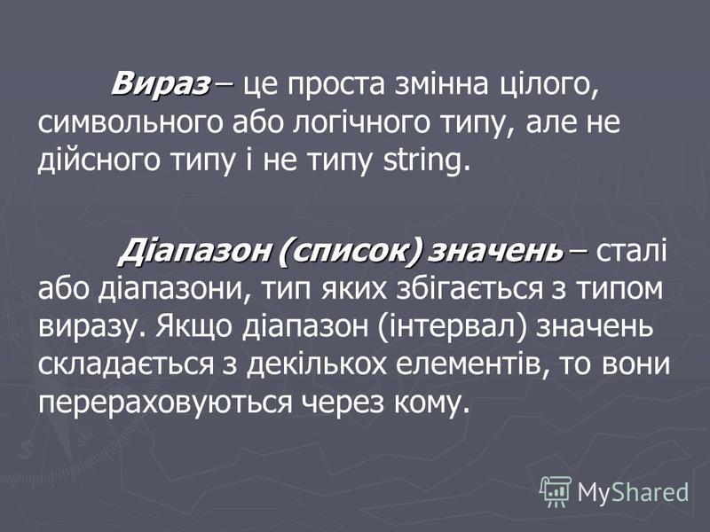 Вираз – Вираз – це проста змінна цілого, символьного або логічного типу, але не дійсного типу і не типу string. Діапазон (список) значень – Діапазон (список) значень – сталі або діапазони, тип яких збігається з типом виразу. Якщо діапазон (інтервал)