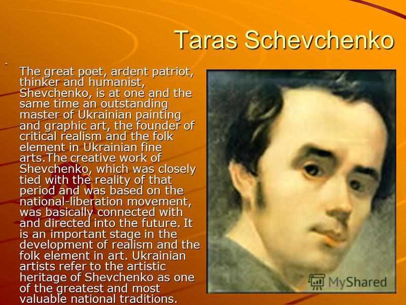 Taras Schevchenko Taras Schevchenko The great poet, ardent patriot, thinker and humanist, Shevchenko, is at one and the same time an outstanding master of Ukrainian painting and graphic art, the founder of critical realism and the folk element in Ukr