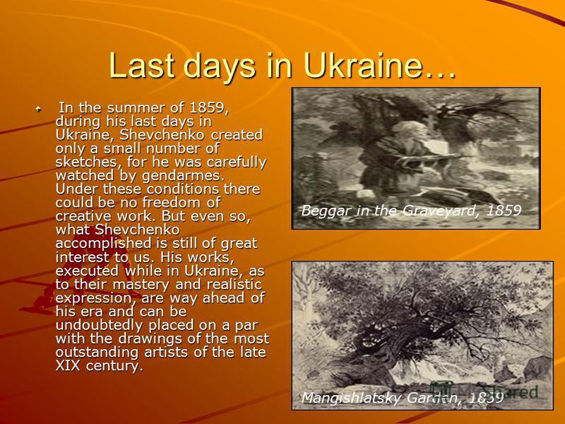 Last days in Ukraine… In the summer of 1859, during his last days in Ukraine, Shevchenko created only a small number of sketches, for he was carefully watched by gendarmes. Under these conditions there could be no freedom of creative work. But even s
