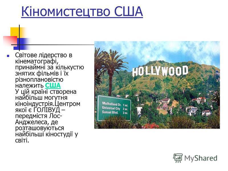 Кіномистецтво США Світове лідерство в кінематографі, принаймні за кількустю знятих фільмів і їх різноплановістю належить США У цій країні створена найбільш могутня кіноіндустрія.Центром якої є ГОЛІВУД – передмістя Лос- Анджелеса, де розташовуються на