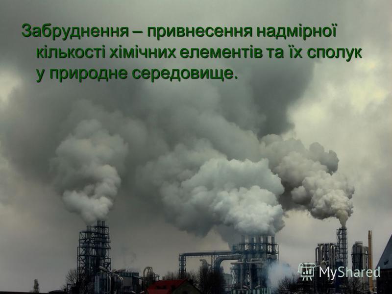 Забруднення – привнесення надмірної кількості хімічних елементів та їх сполук у природне середовище.