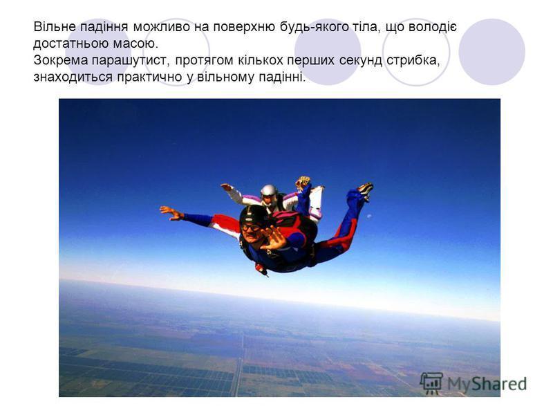 Вільне падіння можливо на поверхню будь-якого тіла, що володіє достатньою масою. Зокрема парашутист, протягом кількох перших секунд стрибка, знаходиться практично у вільному падінні.