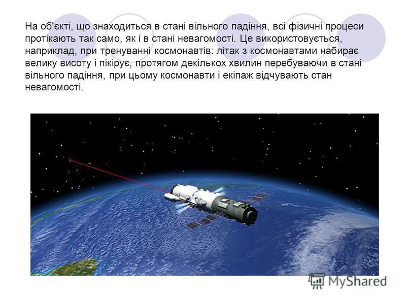 На об'єкті, що знаходиться в стані вільного падіння, всі фізичні процеси протікають так само, як і в стані невагомості. Це використовується, наприклад, при тренуванні космонавтів: літак з космонавтами набирає велику висоту і пікірує, протягом декільк