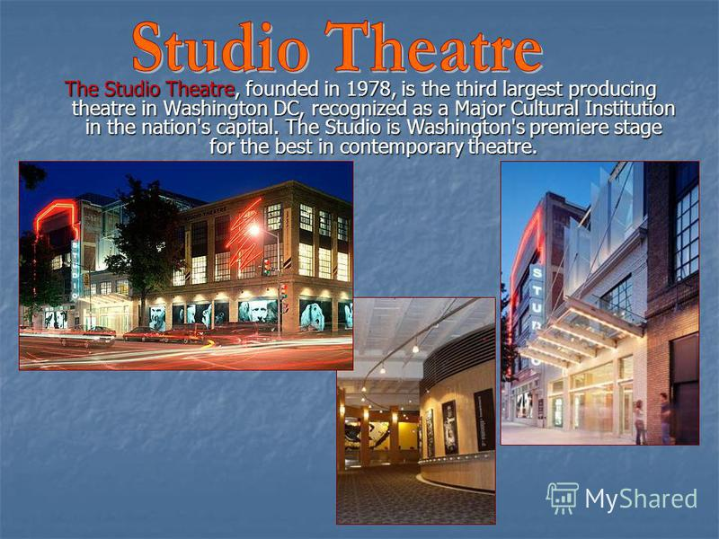 The Studio Theatre, founded in 1978, is the third largest producing theatre in Washington DC, recognized as a Major Cultural Institution in the nation's capital. The Studio is Washington's premiere stage for the best in contemporary theatre.