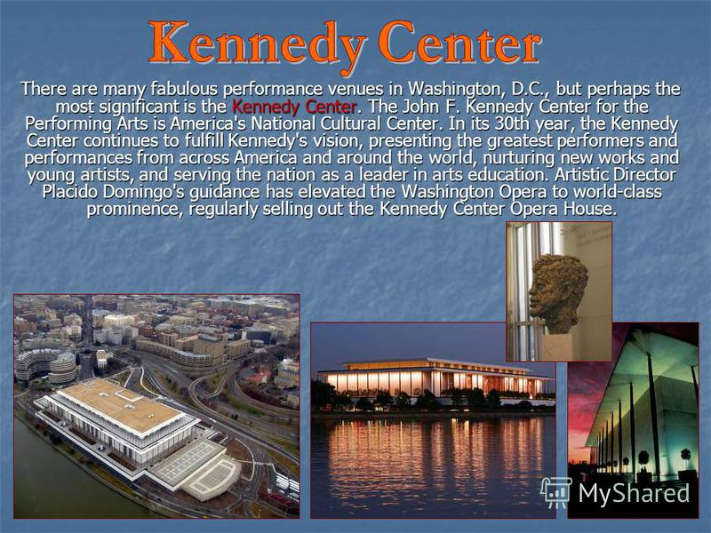 There are many fabulous performance venues in Washington, D.C., but perhaps the most significant is the Kennedy Center. The John F. Kennedy Center for the Performing Arts is America's National Cultural Center. In its 30th year, the Kennedy Center con