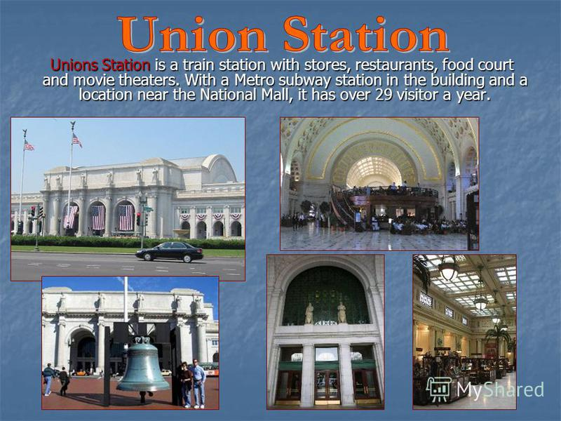 Unions Station is a train station with stores, restaurants, food court and movie theaters. With a Metro subway station in the building and a location near the National Mall, it has over 29 visitor a year. Unions Station is a train station with stores