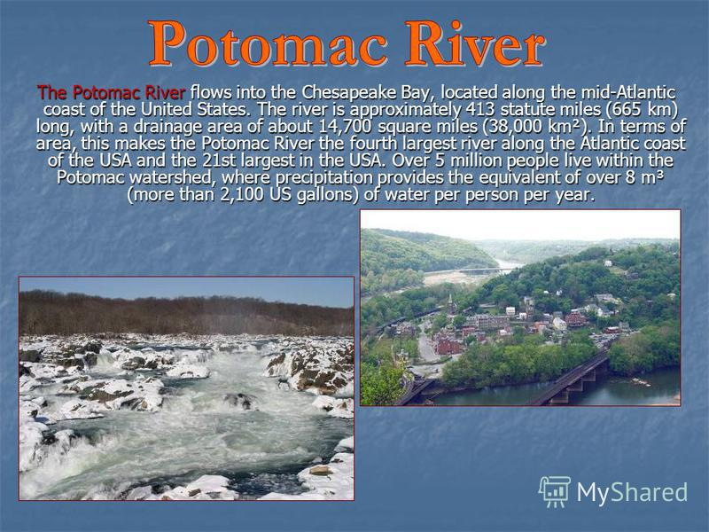The Potomac River flows into the Chesapeake Bay, located along the mid-Atlantic coast of the United States. The river is approximately 413 statute miles (665 km) long, with a drainage area of about 14,700 square miles (38,000 km²). In terms of area,