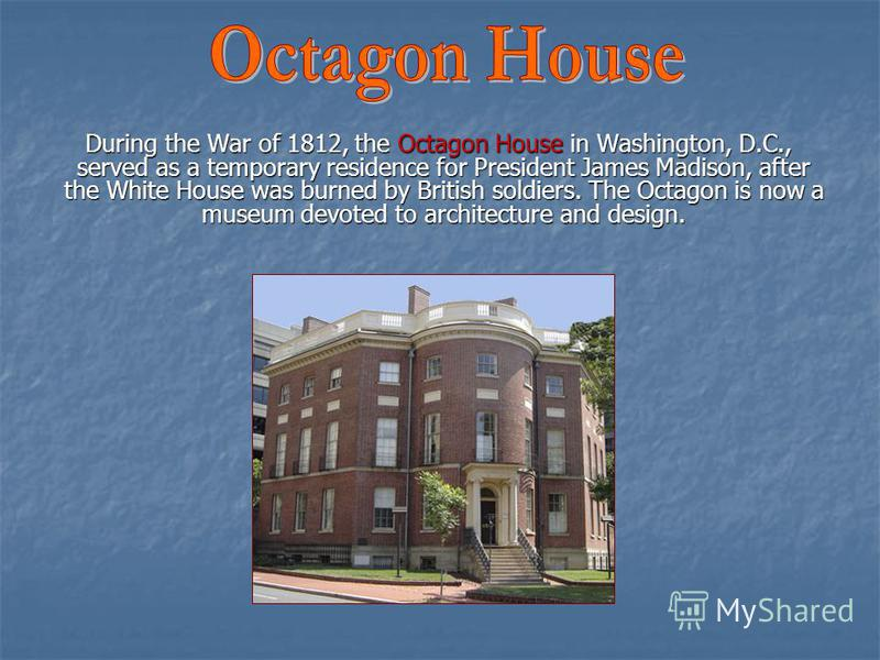 During the War of 1812, the Octagon House in Washington, D.C., served as a temporary residence for President James Madison, after the White House was burned by British soldiers. The Octagon is now a museum devoted to architecture and design. During t