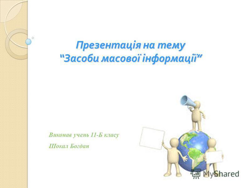 Презентація на тему Засоби масової інформації Презентація на тему Засоби масової інформації Виконав учень 11-Б класу Шокал Богдан