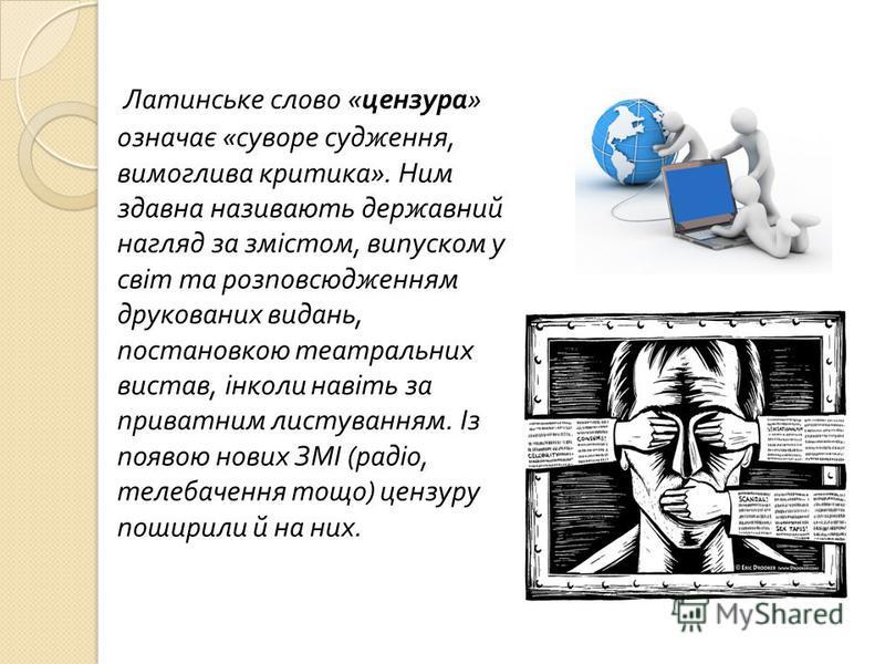 Латинське слово « цензура » означає « суворе судження, вимоглива критика ». Ним здавна називають державний нагляд за змістом, випуском у світ та розповсюдженням друкованих видань, постановкою театральних вистав, інколи навіть за приватним листуванням