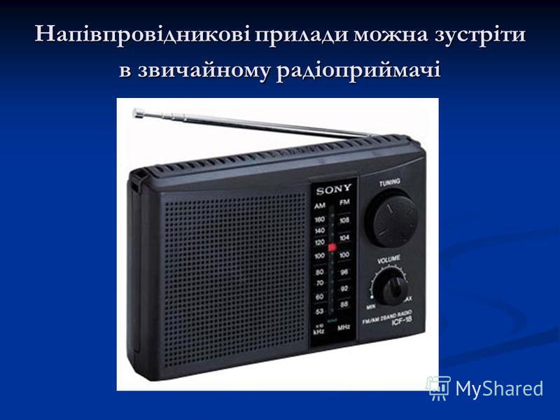 Напівпровідникові прилади можна зустріти в звичайному радіоприймачі