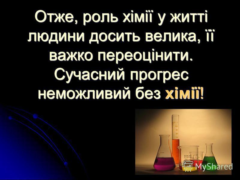 Отже, роль хімії у житті людини досить велика, її важко переоцінити. Сучасний прогрес неможливий без хімії!
