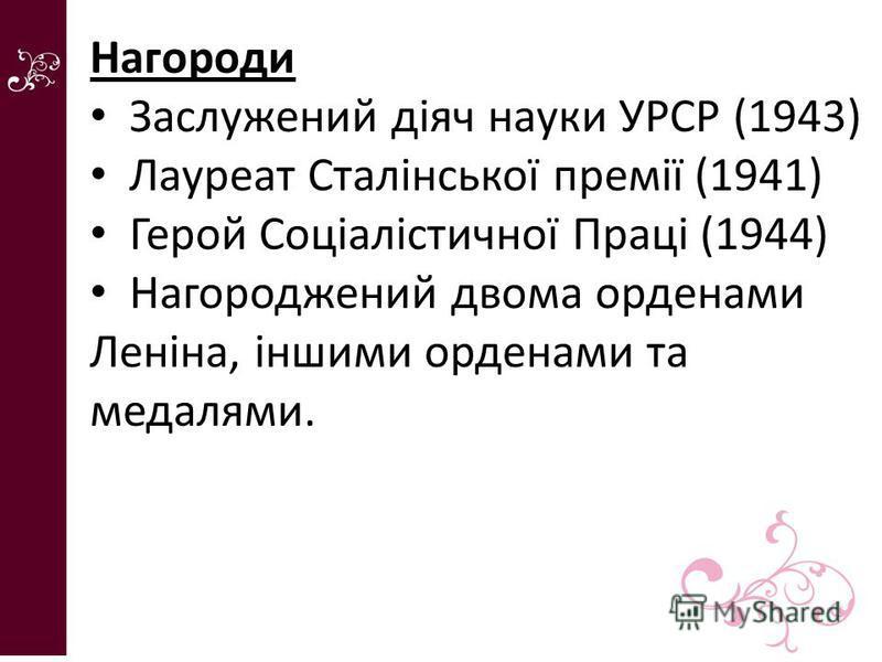 Нагороди Заслужений діяч науки УРСР (1943) Лауреат Сталінської премії (1941) Герой Соціалістичної Праці (1944) Нагороджений двома орденами Леніна, іншими орденами та медалями.