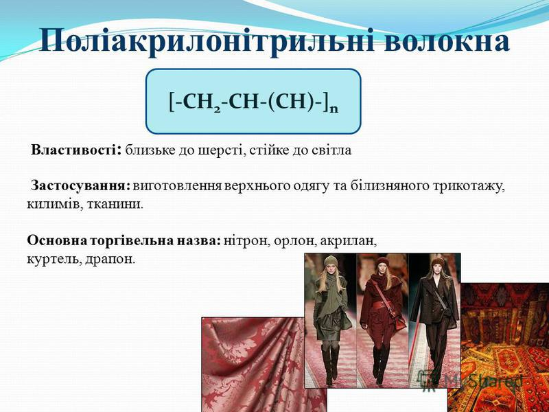 Поліакрилонітрильні волокна Властивості : близьке до шерсті, стійке до світла Застосування: виготовлення верхнього одягу та білизняного трикотажу, килимів, тканини. Основна торгівельна назва: нітрон, орлон, акрилан, куртель, драпон. [-CH 2 -CH-(CH)-]