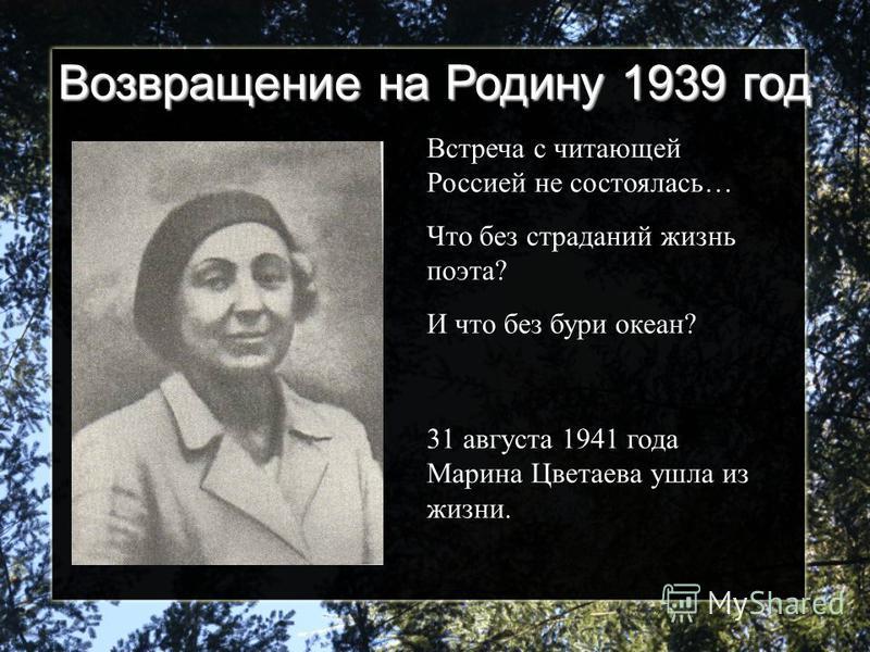 Возвращение на Родину 1939 год Встреча с читающей Россией не состоялась… Что без страданий жизнь поэта? И что без бури океан? 31 августа 1941 года Марина Цветаева ушла из жизни.