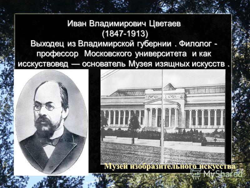 Иван Владимирович Цветаев (1847-1913) Выходец из Владимирской губернии. Филолог - профессор Московского университета и как искусствовед основатель Музея изящных искусств. Музей изобразительного искусства