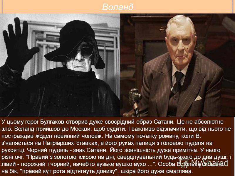 У цьому герої Булгаков створив дуже своєрідний образ Сатани. Це не абсолютне зло. Воланд прийшов до Москви, щоб судити. І важливо відзначити, що від нього не постраждав жоден невинний чоловік. На самому початку роману, коли В. з'являється на Патріарш