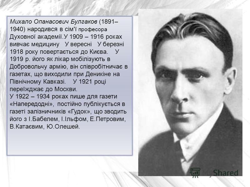 Михало Опанасович Булгаков (1891– 1940) народився в сім'ї професора Духовної академії.У 1909 – 1916 роках вивчає медицину У вересні У березні 1918 року повертається до Києва. У 1919 р. його як лікар мобілізують в Добровольчу армію, він співробітничає
