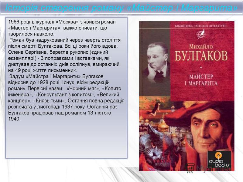 1966 році в журналі «Москва» з'явився роман «Мастер і Маргарита», важко описати, що творилося навколо. Роман був надрукований через чверть століття після смерті Булгакова. Всі ці роки його вдова, Олена Сергіївна, берегла рукопис (єдиний екземпляр!) -