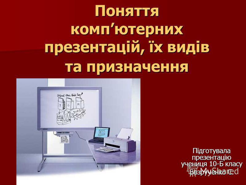 Поняття компютерних презентацій, їх видів та призначення Підготувала презентацію учениця 10-Б класу Безрученко С.