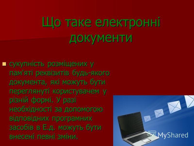 Що таке електронні документи сукупність розміщених у пам'яті реквізитів будь-якого документа, які можуть бути переглянуті користувачем у різній формі. У разі необхідності за допомогою відповідних програмних засобів в Е.д. можуть бути внесені певні зм