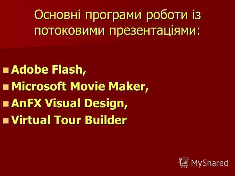 Основні програми роботи із потоковими презентаціями: Adobe Flash, Adobe Flash, Microsoft Movie Maker, Microsoft Movie Maker, AnFX Visual Design, AnFX Visual Design, Virtual Tour Builder Virtual Tour Builder