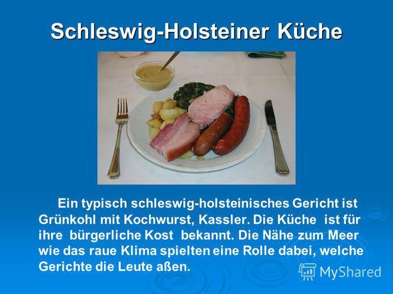 Schleswig-Holsteiner Küche Ein typisch schleswig-holsteinisches Gericht ist Grünkohl mit Kochwurst, Kassler. Die Küche ist für ihre bürgerliche Kost bekannt. Die Nähe zum Meer wie das raue Klima spielten eine Rolle dabei, welche Gerichte die Leute aß
