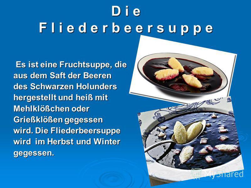 D i e F l i e d e r b e e r s u p p e Es ist eine Fruchtsuppe, die Es ist eine Fruchtsuppe, die aus dem Saft der Beeren des Schwarzen Holunders hergestellt und heiß mit Mehlklößchen oder Grießklößen gegessen wird. Die Fliederbeersuppe wird im Herbst