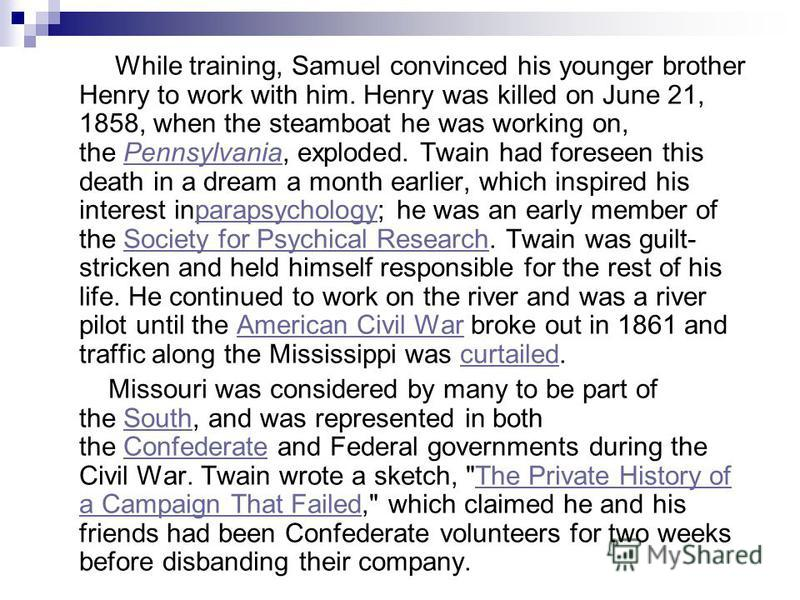 While training, Samuel convinced his younger brother Henry to work with him. Henry was killed on June 21, 1858, when the steamboat he was working on, the Pennsylvania, exploded. Twain had foreseen this death in a dream a month earlier, which inspired