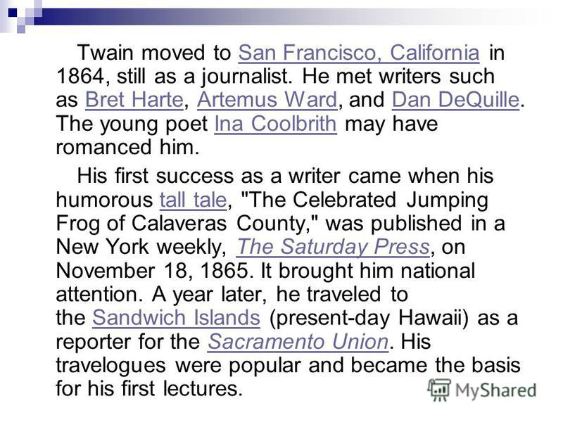 Twain moved to San Francisco, California in 1864, still as a journalist. He met writers such as Bret Harte, Artemus Ward, and Dan DeQuille. The young poet Ina Coolbrith may have romanced him.San Francisco, CaliforniaBret HarteArtemus WardDan DeQuille