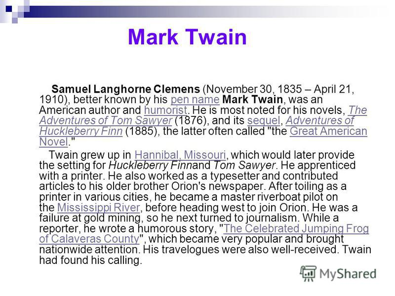 Mark Twain Samuel Langhorne Clemens (November 30, 1835 – April 21, 1910), better known by his pen name Mark Twain, was an American author and humorist. He is most noted for his novels, The Adventures of Tom Sawyer (1876), and its sequel, Adventures o